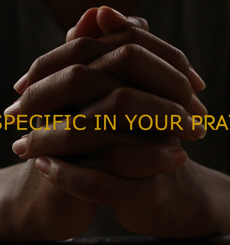 BE SPECIFIC IN YOUR PRAYERS!
